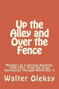 Up the Alley and Over the Fence: Memoirs of a Chicago Boyhood, 1930-1951, from the Great Depression Through World War II