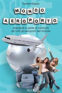 Mondo Aeroporto: Aneddoti E Perle Di Comicita Da Tutti Gli Aeroporti del Mondo