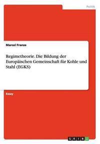 Regimetheorie. Die Bildung Der Europaischen Gemeinschaft Fur Kohle Und Stahl (Egks)