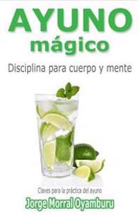 Ayuno Magico: Disciplina Para Cuerpo y Mente. Claves Para Ayunar