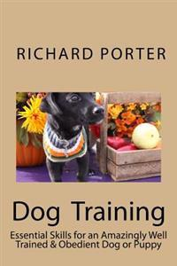 Dog Training: Essential Skills for an Amazingly Well Trained & Obedient Dog or Puppy