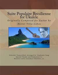 Suite Populaire Brésilienne for Ukulele: Originally Composed by Heitor Villa-Lobos for Guitar