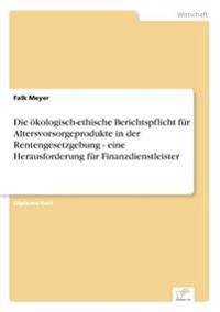 Die Okologisch-Ethische Berichtspflicht Fur Altersvorsorgeprodukte in Der Rentengesetzgebung - Eine Herausforderung Fur Finanzdienstleister