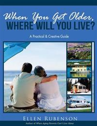 When You Get Older, Where Will You Live?: A Practical and Creative Guide