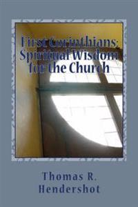 First Corinthians: Spiritual Wisdom for the Church: A Verse-By-Verse Treatment of Chapters 1-3
