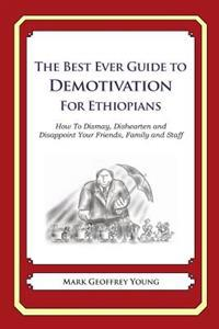 The Best Ever Guide to Demotivation for Ethiopians: How to Dismay, Dishearten and Disappoint Your Friends, Family and Staff