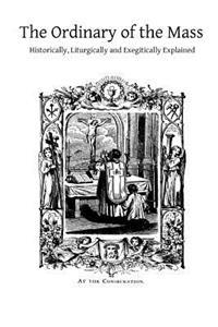 The Ordinary of the Mass: Historically, Liturgically and Exegitically Explained