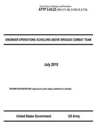 Army Tactics, Techniques, and Procedures Attp 3-34.23 (FM 5-71-100, 5-100-15, 5-116) Engineer Operations-Echelons Above Brigade Combat Team July 2010