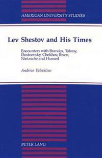 Lev Shestov and His Times: Encounters with Brandes, Tolstoy, Dostoevsky, Checkhov, Ibsen, Nietzsche and Husserl