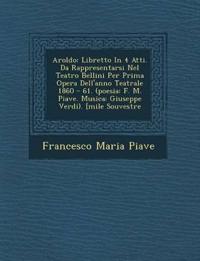 Aroldo: Libretto In 4 Atti. Da Rappresentarsi Nel Teatro Bellini Per Prima Opera Dell'anno Teatrale 1860 - 61. (poesia: F. M. Piave. Musica: Giuseppe