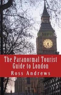 The Paranormal Tourist Guide to London: Haunted Places to Visit in and Around London