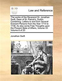 The Works of the Reverend Dr. Jonathan Swift, Dean of St. Patrick's, Dublin. Containing, Letters to and from Several Eminent Persons from the Year 1714 to 1738. as Also Some Free Thoughts Upon the Present State of Affairs, Volume VII Volume 6 of 20