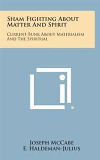 Sham Fighting about Matter and Spirit: Current Bunk about Materialism and the Spiritual