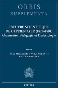 L'Oeuvre Scientifique de Cyprien Ayer (1825-1884): Grammaire, Pedagogie Et Dialectologie