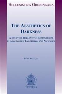 The Aesthetics of Darkness: A Study of Hellenistic Romanticism in Apollonius, Lycophron and Nicander