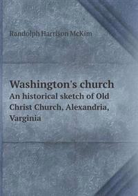 Washington's Church an Historical Sketch of Old Christ Church, Alexandria, Varginia