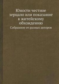 Yunosti Chestnoe Zertsalo Ili Pokazanie K Zhitejskomu Obhozhdeniyu Cobrannoe OT Raznyh Avtorov