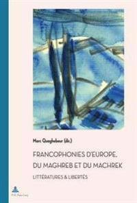 Francophonies D'Europe, Du Maghreb Et Du Machrek: Litteratures & Libertes