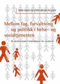 Mellom fag, forvaltning og politikk i helse-og sosialtjenesten - Erna Haug, Kirsti Meum Paulsen pdf epub