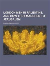 London Men in Palestine, and How They Marched to Jerusalem