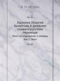 Hronika Georgiya Amartola V Drevnem Slavyanorusskom Perevode Tekst, Issledovanie I Slovar Tom 1. Tekst