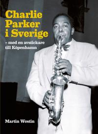 Charlie Parker i Sverige : med en avstickare till Köpenhamn