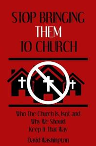 Stop Bringing Them to Church: Who the Church Is, Isn't, and Why It Should Stay That Way