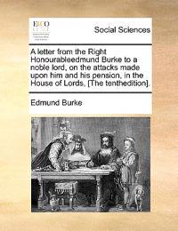 A Letter from the Right Honourableedmund Burke to a Noble Lord, on the Attacks Made Upon Him and His Pension, in the House of Lords, [The Tenthedition].