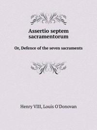 Assertio Septem Sacramentorum Or, Defence of the Seven Sacraments