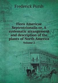 Flora Americae Septentrionalis Or, a Systematic Arrangement and Description of the Plants of North America Volume 2