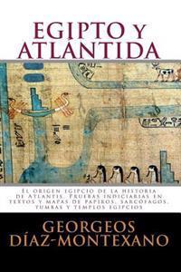 Egipto Y Atlántida: El Origen Egipcio de la Historia de Atlantis. Pruebas Indiciarias En Textos Y Mapas de Papiros, Sarcófagos, Tumbas Y T