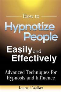 How to Hypnotize People Easily and Effectively: Advanced Techniques for Hypnosis and Influence
