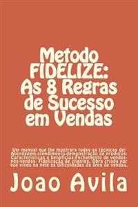 Metodo Fidelize: As 8 Regras de Sucesso Em Vendas: Um Manual Que Lhe Mostrara Todas as Tecnicas de: Abordagem-Atendimento-Demonstracao