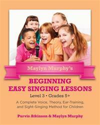 Maylyn Murphy's Beginning Easy Singing Lessons Level 3 Grades 5+: A Complete Voice, Theory, Ear-Training, and Sight-Singing Method for Children