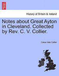 Notes about Great Ayton in Cleveland. Collected by REV. C. V. Collier.