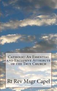 Catholic: An Essential and Exclusive Attribute of the True Church