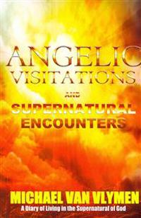Angelic Visitations and Supernatural Encounters: A Diary of Living in the Supernatural of God