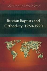 Russian Baptists and Orthodoxy: 1960-1990: A Comparative Study of Theology, Liturgy, and Traditions
