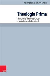 Theologia Prima: Liturgische Theologie Fur Den Evangelischen Gottesdienst