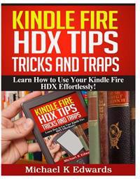 Kindle Fire Hdx Tips, Tricks and Traps: Learn How to Use Your Kindle Fire Hdx Effortlessly!