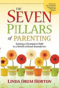 The Seven Pillars of Parenting: Raising a Champion Child in a World Without Boundaries