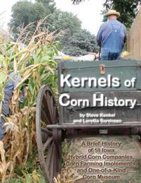 Kernels of Corn History: A Brief History of 18 Iowa Hybrid Corn Companies, Corn Farming Implements and the World's Only Corn Museum