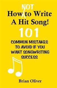 How [Not] to Write a Hit Song!: 101 Common Mistakes to Avoid If You Want Songwriting Success