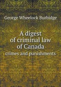 A Digest of Criminal Law of Canada Crimes and Punishments