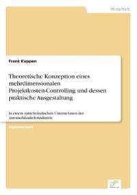 Theoretische Konzeption Eines Mehrdimensionalen Projektkosten-Controlling Und Dessen Praktische Ausgestaltung
