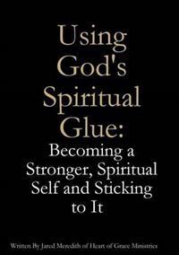 Using God's Spiritual Glue: Becoming a Stronger, Spiritual Self and Sticking to It