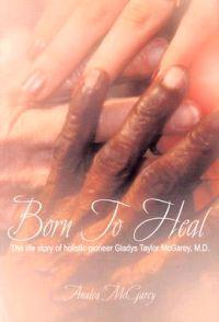 Born to Heal: The Life Story of Holistic Pioneer Gladys Taylor McGarey, M.D.