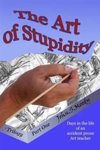 The Art of Stupidity: Book 1 of Trilogy, Antics of an Accident Prone Teacher