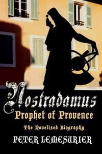 Nostradamus, Prophet of Provence: The Novelised Biography
