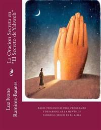 La Oracion Secreta En El Secreto de Yahweh: Bases Teologicas Para Programa Y Desarrollar La Mente de Yahshua (Jesus) En El Alma